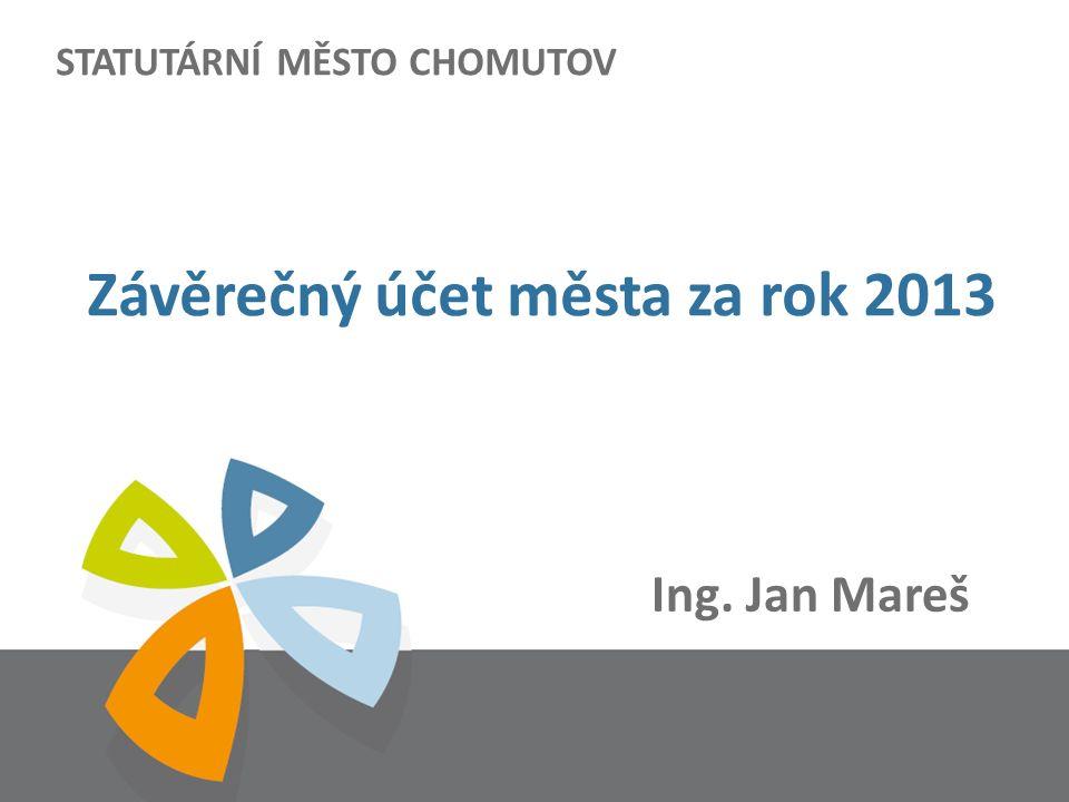 STATUTÁRNÍ MĚSTO CHOMUTOV Ing. Jan Mareš Závěrečný účet města za rok 2013