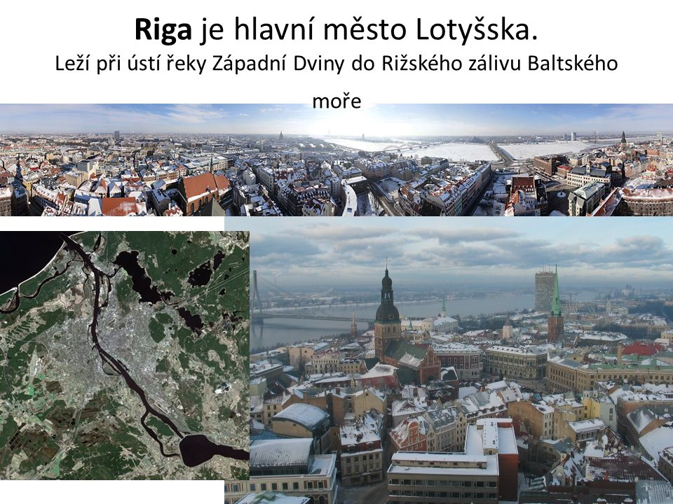 Riga je hlavní město Lotyšska. Leží při ústí řeky Západní Dviny do Rižského zálivu Baltského moře