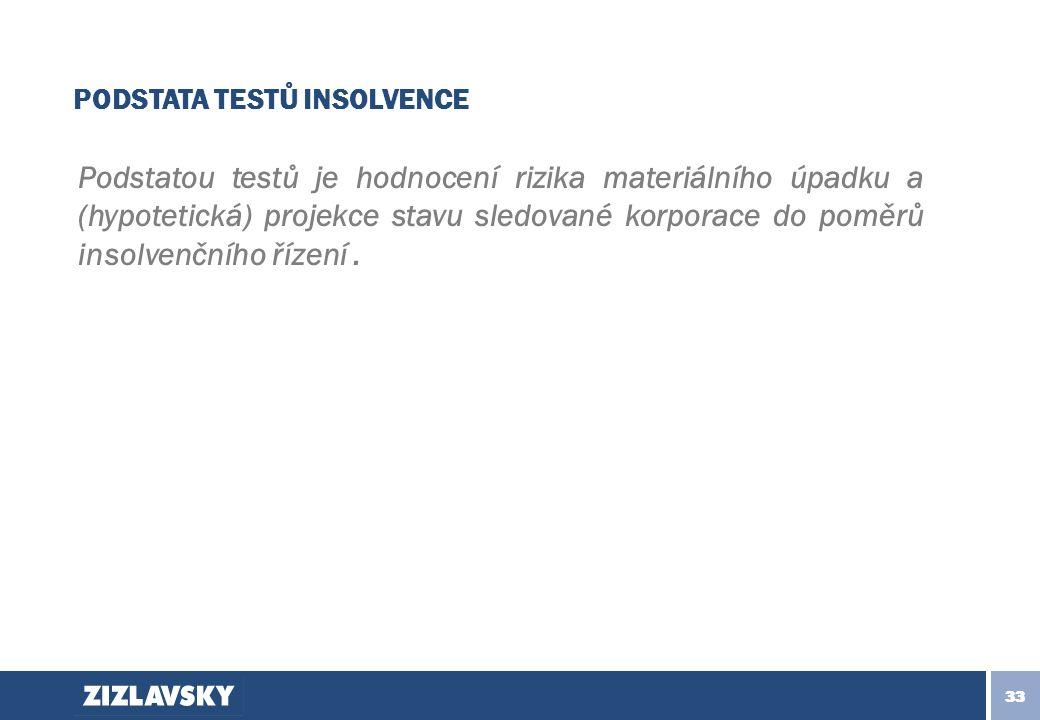 33 PODSTATA TESTŮ INSOLVENCE Podstatou testů je hodnocení rizika materiálního úpadku a (hypotetická) projekce stavu sledované korporace do poměrů insolvenčního řízení.