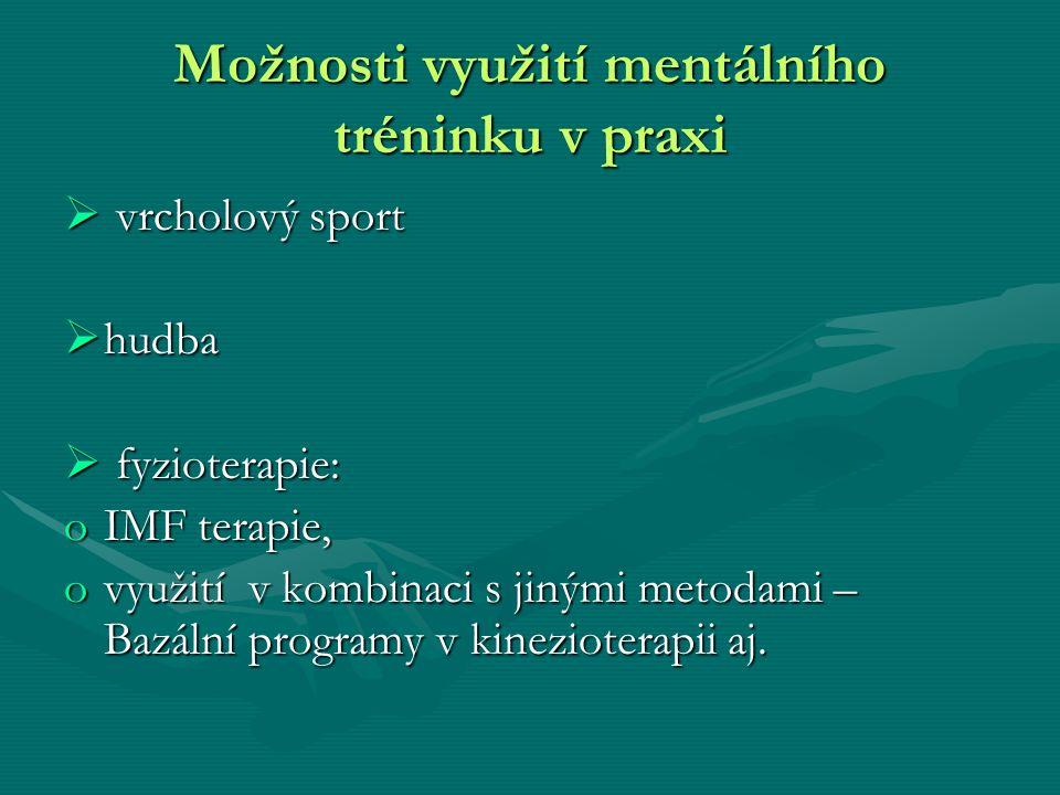Možnosti využití mentálního tréninku v praxi  vrcholový sport  hudba  fyzioterapie: oIMF terapie, ovyužití v kombinaci s jinými metodami – Bazální programy v kinezioterapii aj.