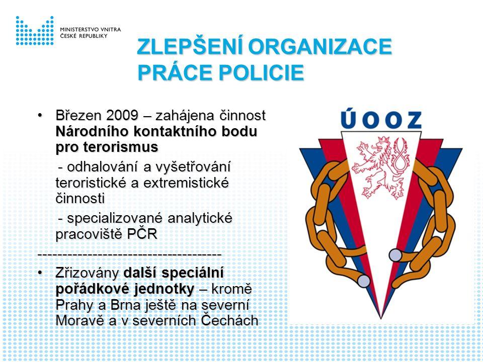 Březen 2009 – zahájena činnost Národního kontaktního bodu pro terorismusBřezen 2009 – zahájena činnost Národního kontaktního bodu pro terorismus - odhalování a vyšetřování teroristické a extremistické činnosti - odhalování a vyšetřování teroristické a extremistické činnosti - specializované analytické pracoviště PČR - specializované analytické pracoviště PČR------------------------------------- Zřizovány další speciální pořádkové jednotky – kromě Prahy a Brna ještě na severní Moravě a v severních ČecháchZřizovány další speciální pořádkové jednotky – kromě Prahy a Brna ještě na severní Moravě a v severních Čechách ZLEPŠENÍ ORGANIZACE PRÁCE POLICIE