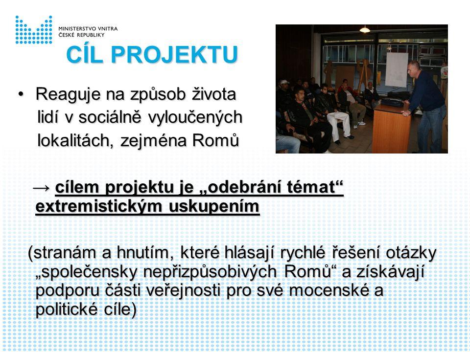 """CÍL PROJEKTU Reaguje na způsob životaReaguje na způsob života lidí v sociálně vyloučených lidí v sociálně vyloučených lokalitách, zejména Romů lokalitách, zejména Romů → cílem projektu je """"odebrání témat extremistickým uskupením → cílem projektu je """"odebrání témat extremistickým uskupením (stranám a hnutím, které hlásají rychlé řešení otázky """"společensky nepřizpůsobivých Romů a získávají podporu části veřejnosti pro své mocenské a politické cíle) (stranám a hnutím, které hlásají rychlé řešení otázky """"společensky nepřizpůsobivých Romů a získávají podporu části veřejnosti pro své mocenské a politické cíle)"""