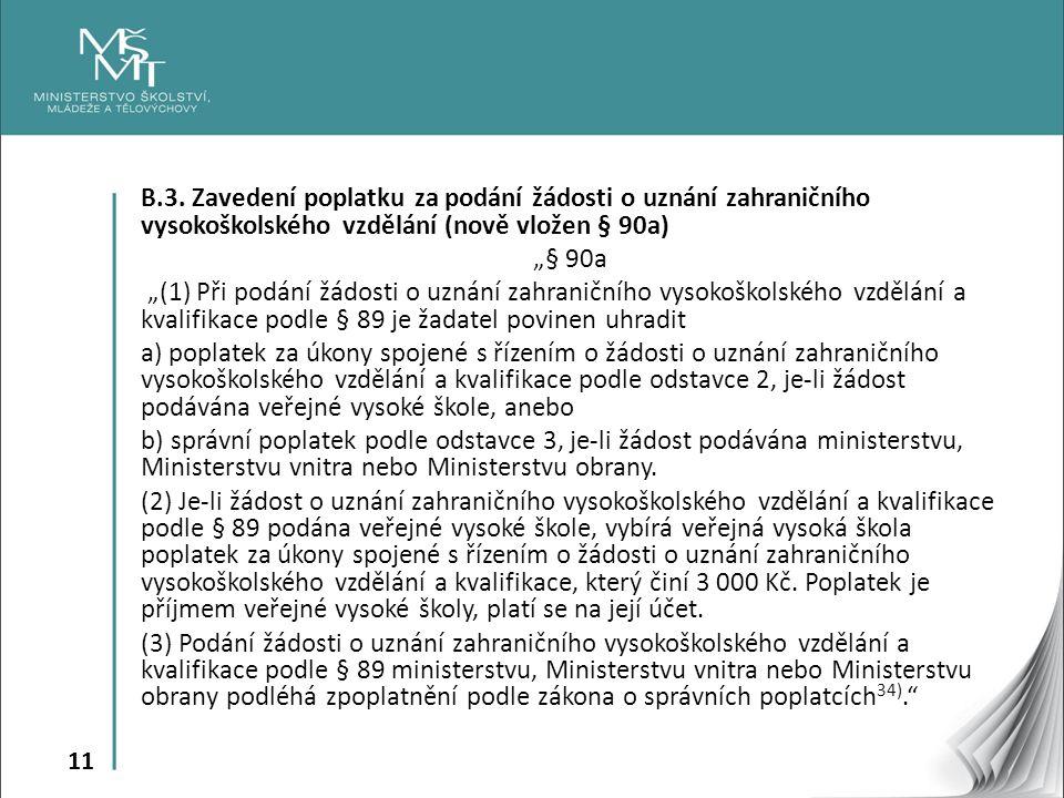 """11 B.3. Zavedení poplatku za podání žádosti o uznání zahraničního vysokoškolského vzdělání (nově vložen § 90a) """"§ 90a """"(1) Při podání žádosti o uznání"""
