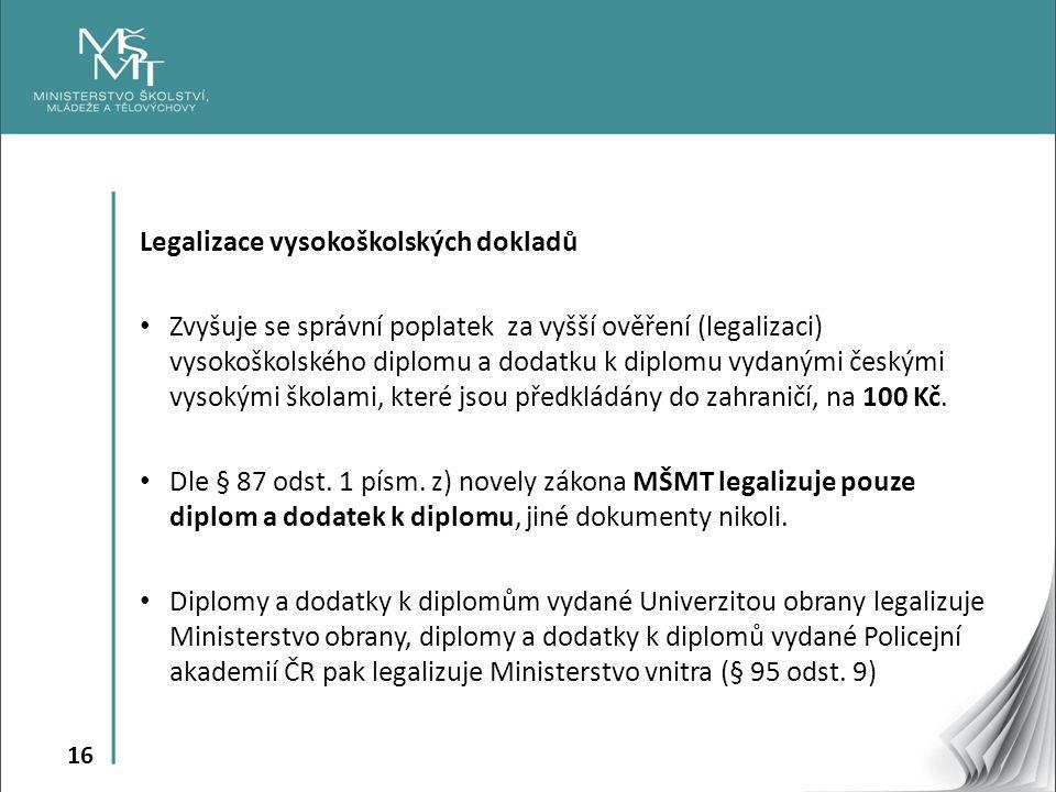 16 Legalizace vysokoškolských dokladů Zvyšuje se správní poplatek za vyšší ověření (legalizaci) vysokoškolského diplomu a dodatku k diplomu vydanými českými vysokými školami, které jsou předkládány do zahraničí, na 100 Kč.