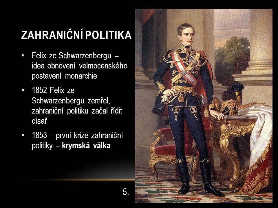 Felix ze Schwarzenbergu – idea obnovení velmocenského postavení monarchie 1852 Felix ze Schwarzenbergu zemřel, zahraniční politiku začal řídit císař 1853 – první krize zahraniční politiky – krymská válka 5.