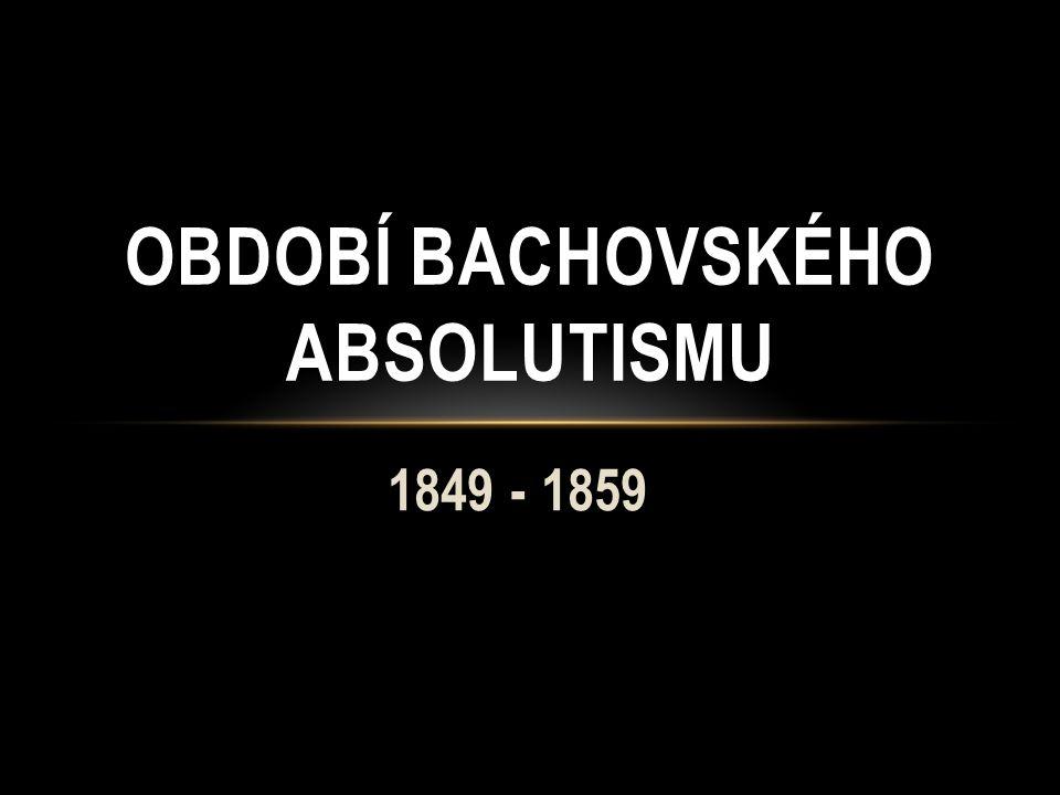 1849 - 1859 OBDOBÍ BACHOVSKÉHO ABSOLUTISMU
