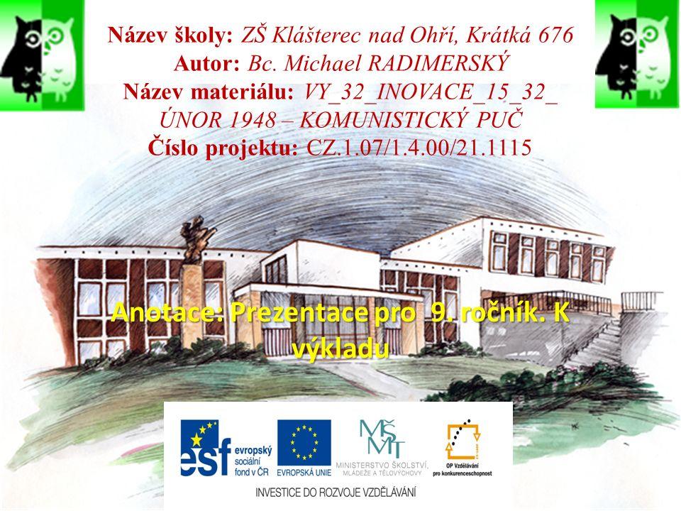 Internetové zdroje pro obrázky: http://www.statnivlajky.cz/data/flags/normal/cz.png http://upload.wikimedia.org/wikipedia/commons/thumb/7/79/Czechoslovakia_location_map.svg/ 290px-Czechoslovakia_location_map.svg.png http://www.vlajky.szm.com/histcsr/csr/419px-Czechoslovakia_COA_1961-1989.svg.png http://i.pravda.sk/08/062/skcl/P1223c748_GotwaldVF.jpg http://csol-mb.net/images/fotoclanky/benes_1.jpg http://www.jaromir-jermar.cz/img/JanMasaryk.jpg http://www.tyden.cz/obrazek/masaryk-3-47cbd9877b049_275x222.jpg http://www.rudazare.wu.cz/fotogalerie/zapotocky_02.jpg http://images.swaton.sk/autogramy/sk_historia/antonin_zapotocky_foto.jpg http://dakota.skautkostelec.cz/skautska_stezka/republika/obrazky/foto_zapotocky.jpg http://www.moderni- dejiny.cz/PublicFiles/UserFiles/image/VideoFOTOgalerie/08_CSR_1948_1968/800x800_unor_1948.
