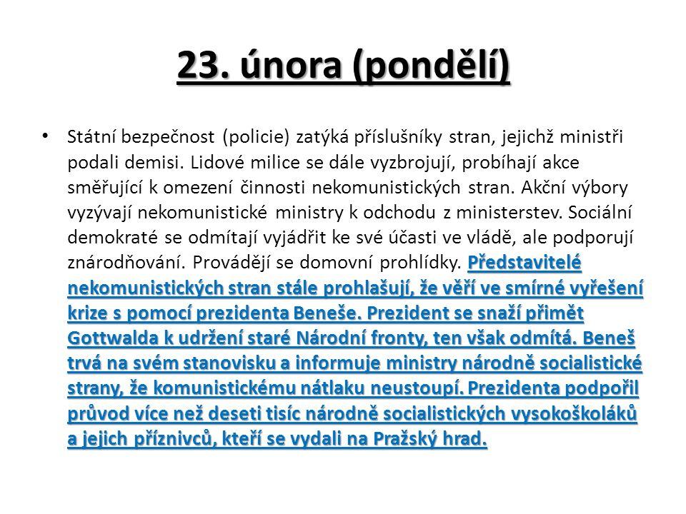 23. února (pondělí) Představitelé nekomunistických stran stále prohlašují, že věří ve smírné vyřešení krize s pomocí prezidenta Beneše. Prezident se s