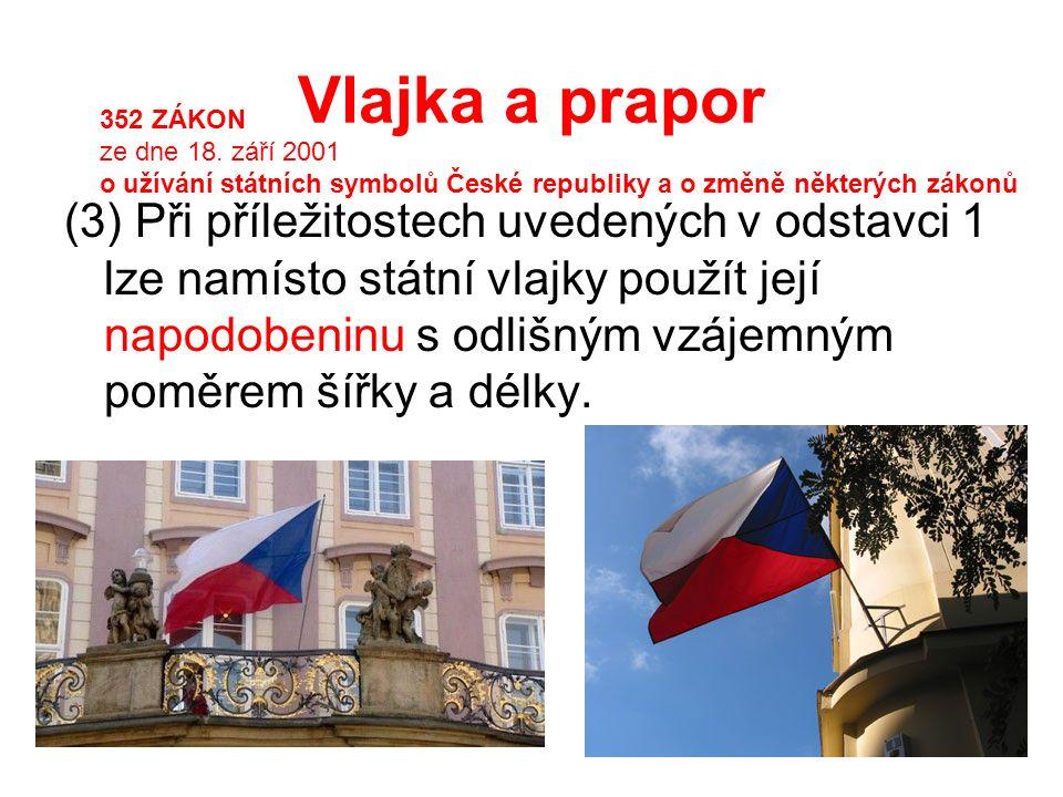 Vlajka a prapor (3) Při příležitostech uvedených v odstavci 1 lze namísto státní vlajky použít její napodobeninu s odlišným vzájemným poměrem šířky a délky.