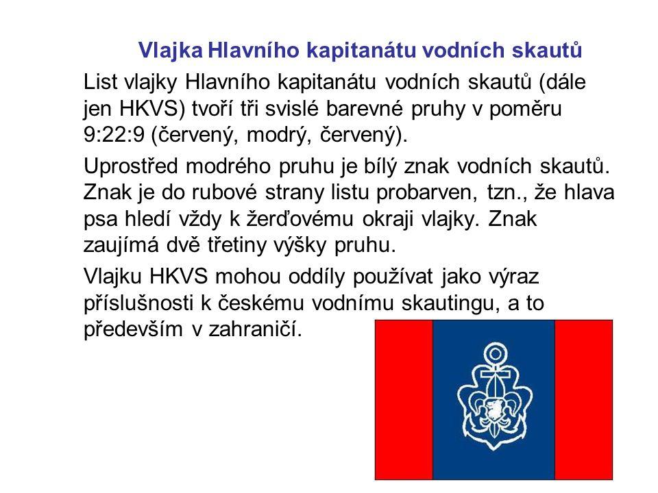 Vlajka Hlavního kapitanátu vodních skautů List vlajky Hlavního kapitanátu vodních skautů (dále jen HKVS) tvoří tři svislé barevné pruhy v poměru 9:22:9 (červený, modrý, červený).