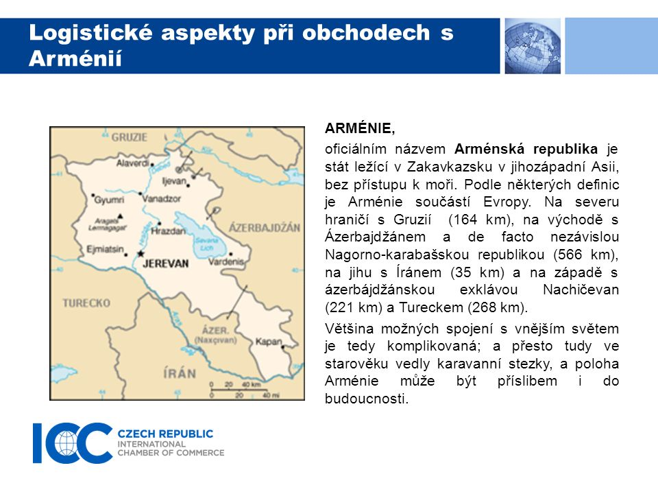 Logistické aspekty při obchodech s Arménií ARMÉNIE, jak již uvedeno, je zemí bez vlastního přístupu k moři, a musí proto spoléhat, podobně jako Česko, na přístavy v okolních zemích.