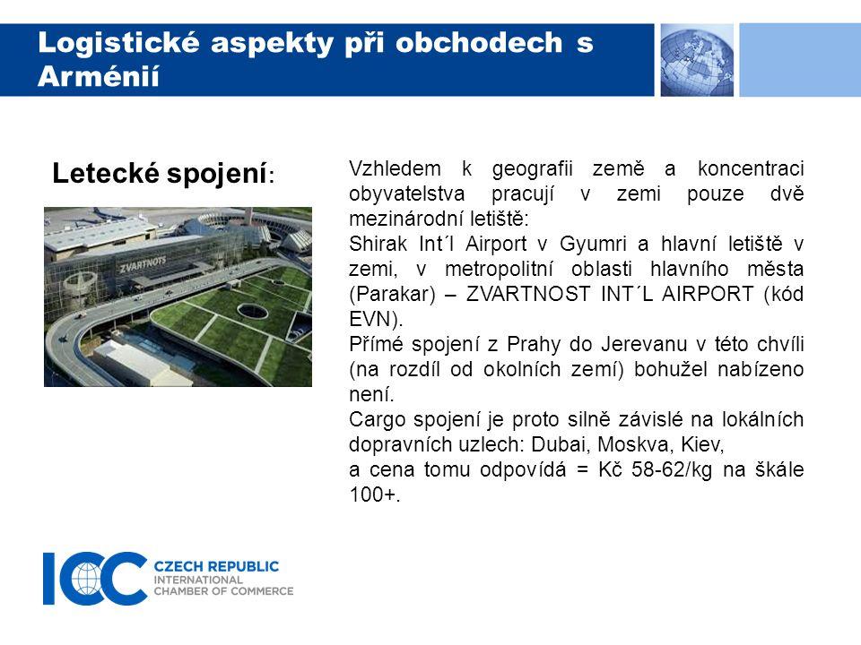 Logistické aspekty při obchodech s Arménií Letecké spojení : Vzhledem k geografii země a koncentraci obyvatelstva pracují v zemi pouze dvě mezinárodní letiště: Shirak Int´l Airport v Gyumri a hlavní letiště v zemi, v metropolitní oblasti hlavního města (Parakar) – ZVARTNOST INT´L AIRPORT (kód EVN).