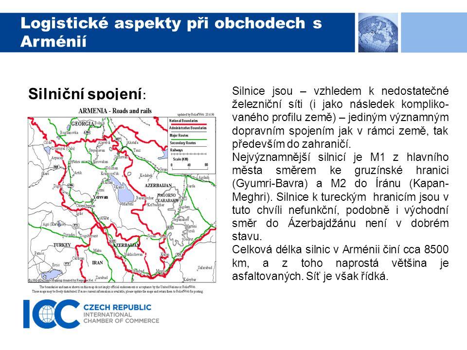 Logistické aspekty při obchodech s Arménií Silniční spojení : Silnice jsou – vzhledem k nedostatečné železniční síti (i jako následek kompliko- vaného profilu země) – jediným významným dopravním spojením jak v rámci země, tak především do zahraničí.