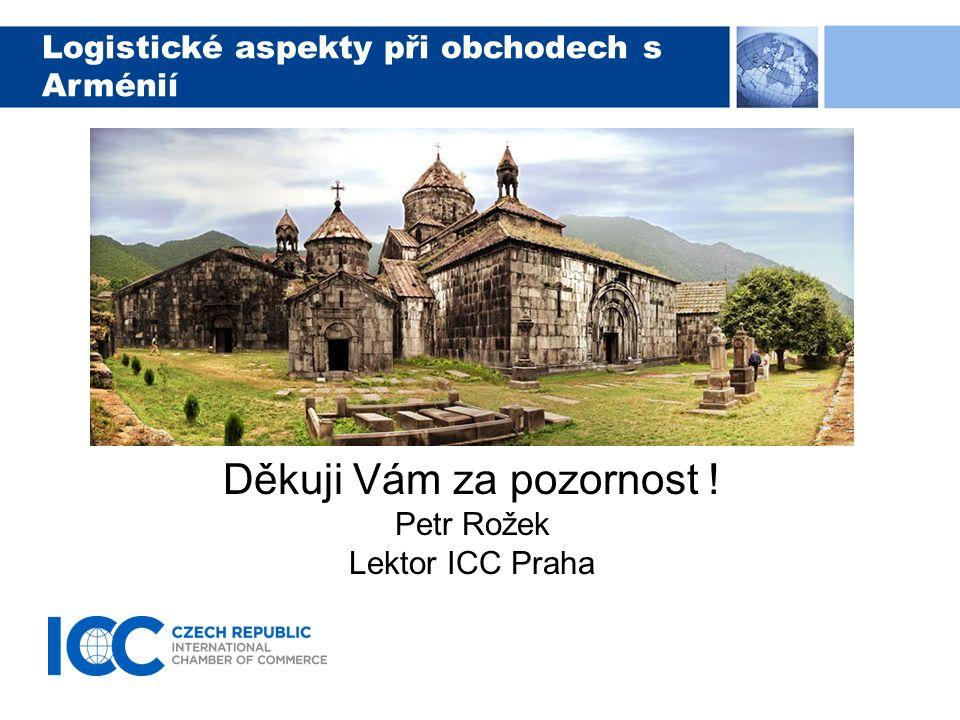 Logistické aspekty při obchodech s Arménií Děkuji Vám za pozornost ! Petr Rožek Lektor ICC Praha