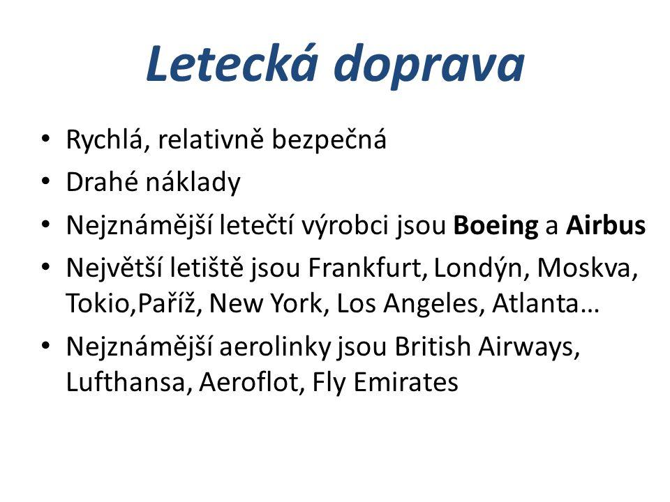 Letecká doprava Rychlá, relativně bezpečná Drahé náklady Nejznámější letečtí výrobci jsou Boeing a Airbus Největší letiště jsou Frankfurt, Londýn, Moskva, Tokio,Paříž, New York, Los Angeles, Atlanta… Nejznámější aerolinky jsou British Airways, Lufthansa, Aeroflot, Fly Emirates