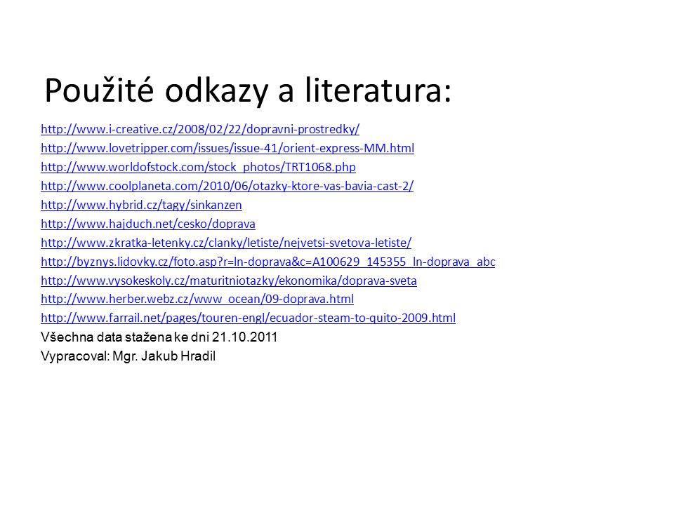 http://www.i-creative.cz/2008/02/22/dopravni-prostredky/ http://www.lovetripper.com/issues/issue-41/orient-express-MM.html http://www.worldofstock.com/stock_photos/TRT1068.php http://www.coolplaneta.com/2010/06/otazky-ktore-vas-bavia-cast-2/ http://www.hybrid.cz/tagy/sinkanzen http://www.hajduch.net/cesko/doprava http://www.zkratka-letenky.cz/clanky/letiste/nejvetsi-svetova-letiste/ http://byznys.lidovky.cz/foto.asp r=ln-doprava&c=A100629_145355_ln-doprava_abc http://www.vysokeskoly.cz/maturitniotazky/ekonomika/doprava-sveta http://www.herber.webz.cz/www_ocean/09-doprava.html http://www.farrail.net/pages/touren-engl/ecuador-steam-to-quito-2009.html Všechna data stažena ke dni 21.10.2011 Vypracoval: Mgr.