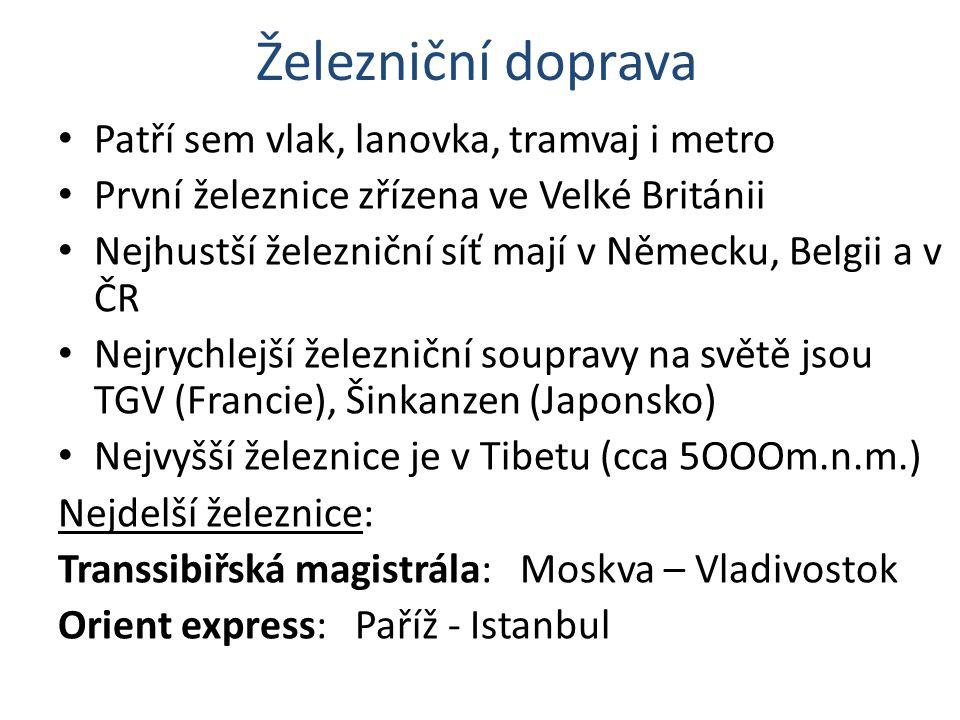 Železniční doprava Patří sem vlak, lanovka, tramvaj i metro První železnice zřízena ve Velké Británii Nejhustší železniční síť mají v Německu, Belgii a v ČR Nejrychlejší železniční soupravy na světě jsou TGV (Francie), Šinkanzen (Japonsko) Nejvyšší železnice je v Tibetu (cca 5OOOm.n.m.) Nejdelší železnice: Transsibiřská magistrála: Moskva – Vladivostok Orient express: Paříž - Istanbul