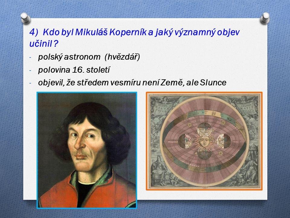 4) Kdo byl Mikuláš Koperník a jaký významný objev učinil .