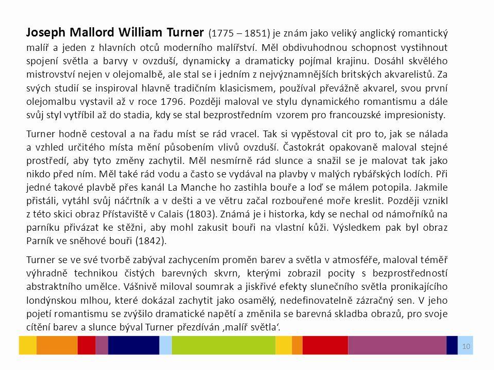 10 Joseph Mallord William Turner (1775 – 1851) je znám jako veliký anglický romantický malíř a jeden z hlavních otců moderního malířství. Měl obdivuho