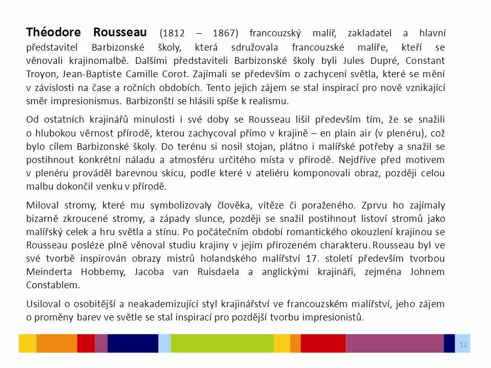 12 Théodore Rousseau (1812 – 1867) francouzský malíř, zakladatel a hlavní představitel Barbizonské školy, která sdružovala francouzské malíře, kteří s