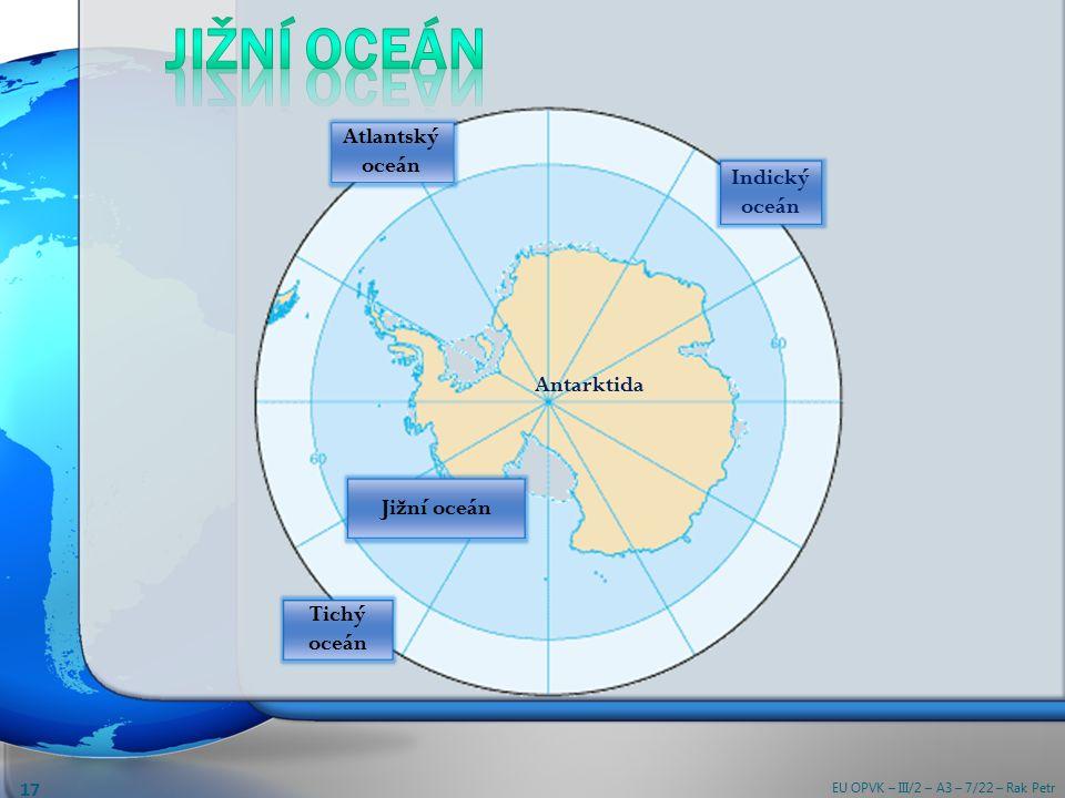 Antarktida Atlantský oceán Indický oceán Tichý oceán Jižní oceán EU OPVK – III/2 – A3 – 7/22 – Rak Petr 17