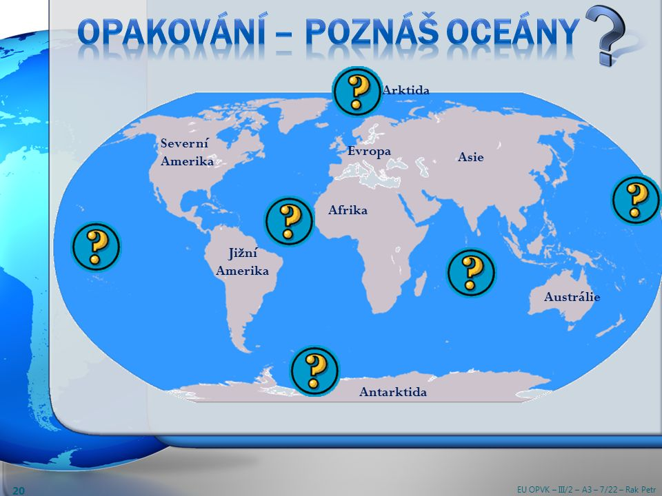 Arktida Evropa Asie Severní Amerika Jižní Amerika Afrika Antarktida Austrálie EU OPVK – III/2 – A3 – 7/22 – Rak Petr 20