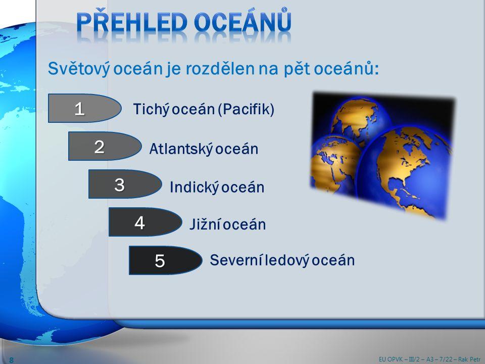 Tichý oceán (Pacifik) Atlantský oceán Jižní oceán Severní ledový oceán 1 2 5 3 4 Indický oceán Světový oceán je rozdělen na pět oceánů: EU OPVK – III/2 – A3 – 7/22 – Rak Petr 8