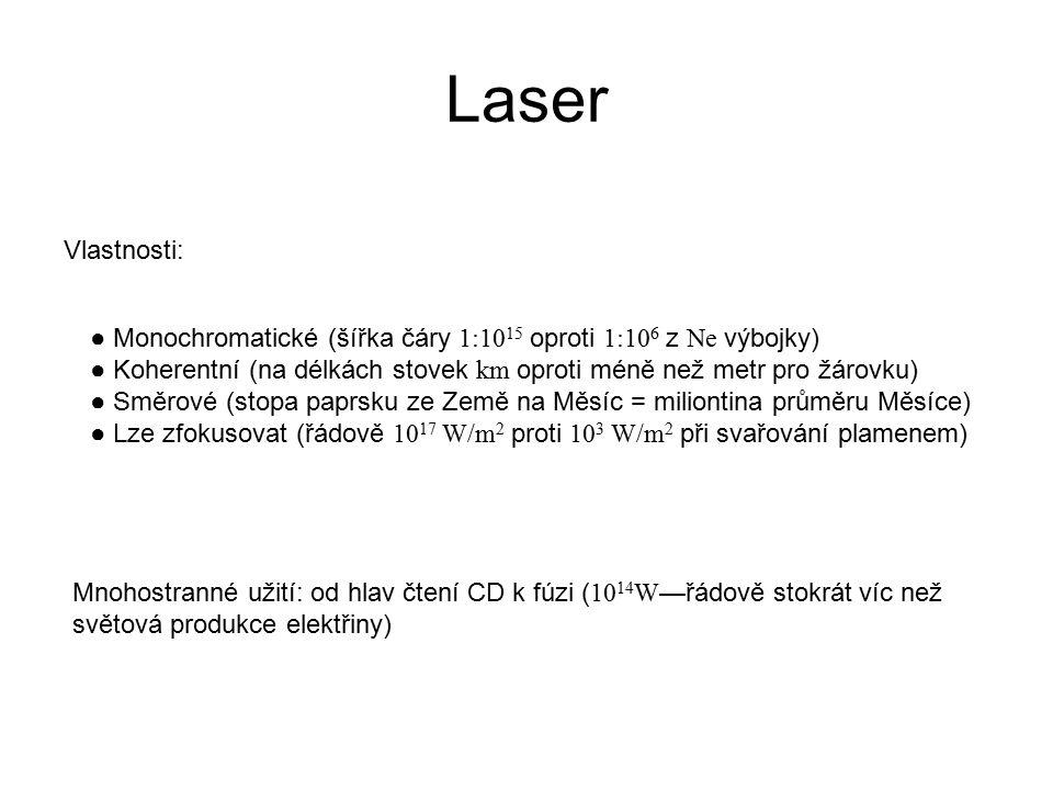 Laser Vlastnosti: ● Monochromatické (šířka čáry 1:10 15 oproti 1:10 6 z Ne výbojky) ● Koherentní (na délkách stovek km oproti méně než metr pro žárovku) ● Směrové (stopa paprsku ze Země na Měsíc = miliontina průměru Měsíce) ● Lze zfokusovat (řádově 10 17 W/m 2 proti 10 3 W/m 2 při svařování plamenem) Mnohostranné užití: od hlav čtení CD k fúzi ( 10 14 W —řádově stokrát víc než světová produkce elektřiny)