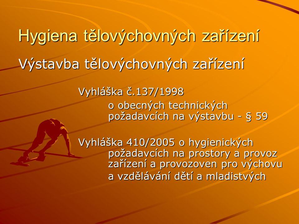 Hygiena tělovýchovných zařízení Výstavba tělovýchovných zařízení Vyhláška č.137/1998 o obecných technických požadavcích na výstavbu - § 59 Vyhláška 410/2005 o hygienických požadavcích na prostory a provoz zařízení a provozoven pro výchovu a vzdělávání dětí a mladistvých
