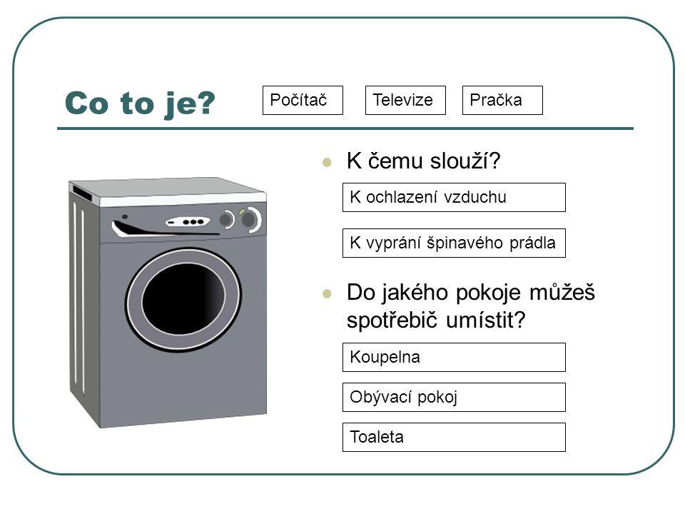 Co to je? K čemu slouží? Do jakého pokoje můžeš spotřebič umístit? TelevizePračkaPočítač Koupelna Obývací pokoj Toaleta K ochlazení vzduchu K vyprání