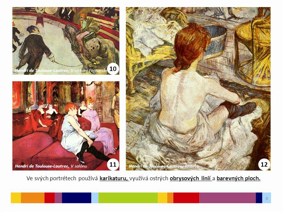 8 03 10 Hendri de Toulouse-Lautrec, V cirkuse Fernando 11 Hendri de Toulouse-Lautrec, V salónu 12 Hendri de Toulouse-Lautrec, Toaleta Ve svých portrétech používá karikaturu, využívá ostrých obrysových linií a barevných ploch.