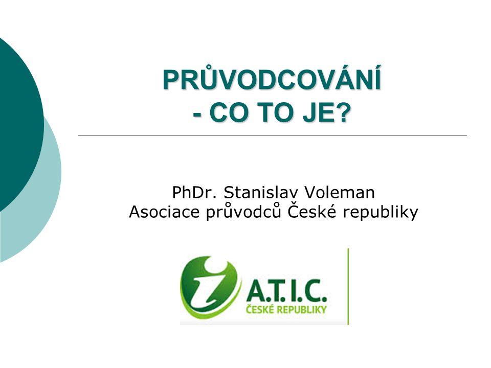 PRŮVODCOVÁNÍ - CO TO JE? PhDr. Stanislav Voleman Asociace průvodců České republiky