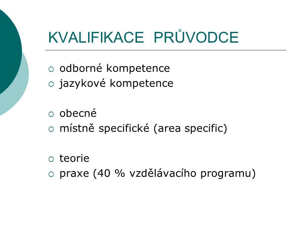 KVALIFIKACE PRŮVODCE  odborné kompetence  jazykové kompetence  obecné  místně specifické (area specific)  teorie  praxe (40 % vzdělávacího progr