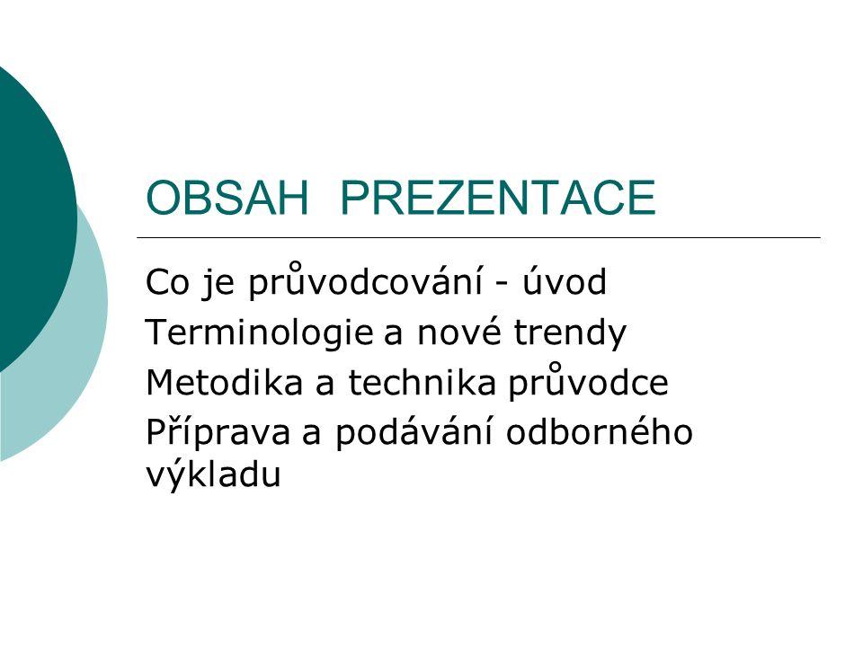 OBSAH PREZENTACE Co je průvodcování - úvod Terminologie a nové trendy Metodika a technika průvodce Příprava a podávání odborného výkladu