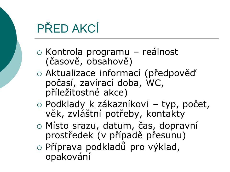PŘED AKCÍ  Kontrola programu – reálnost (časově, obsahově)  Aktualizace informací (předpověď počasí, zavírací doba, WC, příležitostné akce)  Podkla
