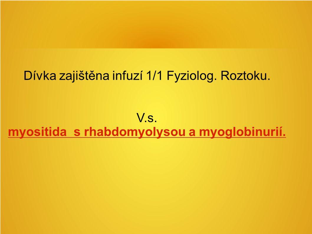 Dívka zajištěna infuzí 1/1 Fyziolog. Roztoku. V.s. myositida s rhabdomyolysou a myoglobinurií.
