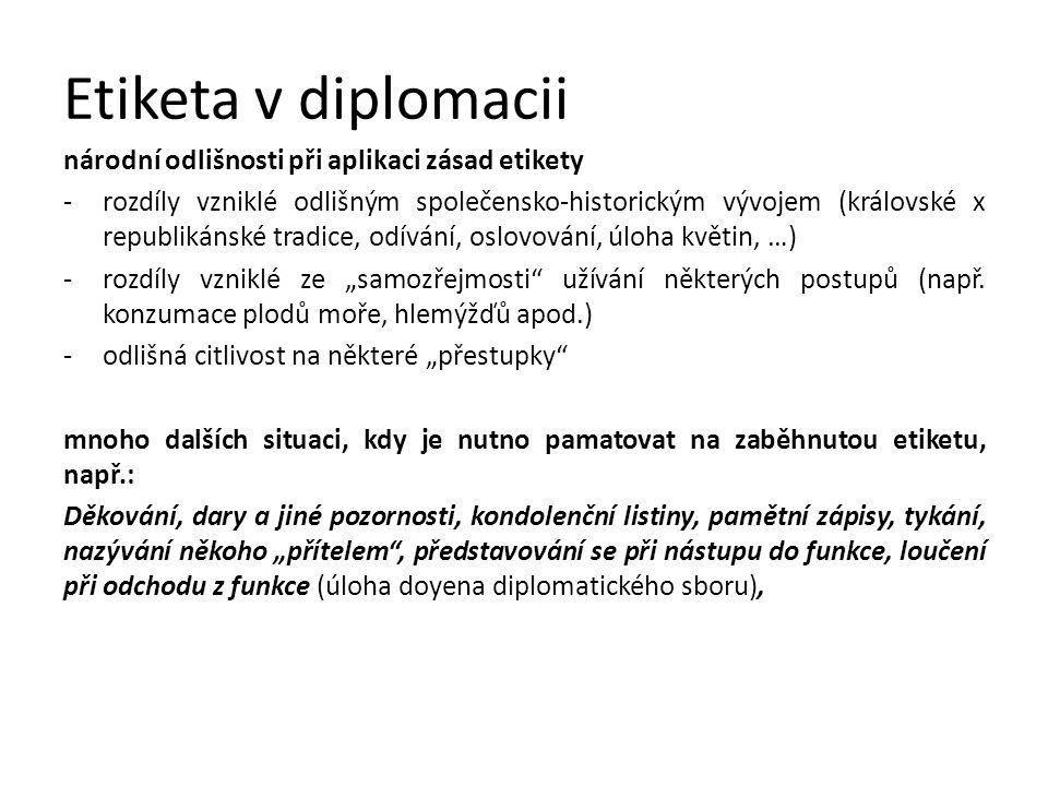 """Etiketa v diplomacii národní odlišnosti při aplikaci zásad etikety -rozdíly vzniklé odlišným společensko-historickým vývojem (královské x republikánské tradice, odívání, oslovování, úloha květin, …) -rozdíly vzniklé ze """"samozřejmosti užívání některých postupů (např."""
