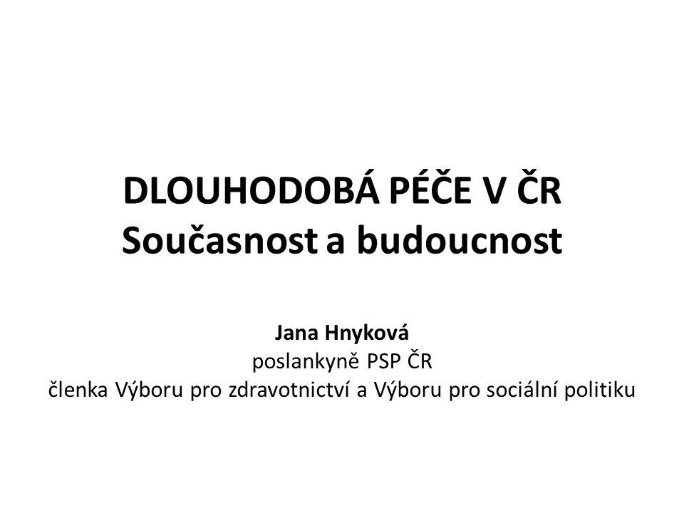 DLOUHODOBÁ PÉČE V ČR Současnost a budoucnost Jana Hnyková poslankyně PSP ČR členka Výboru pro zdravotnictví a Výboru pro sociální politiku