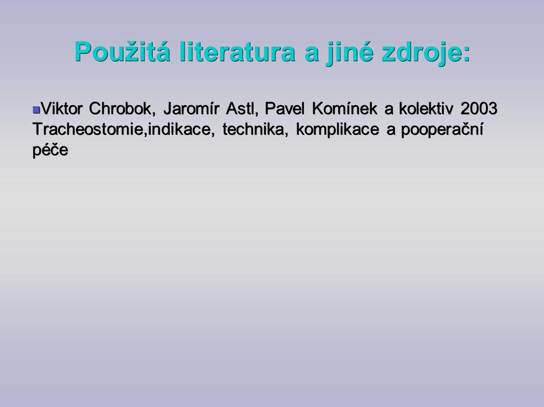 Použitá literatura a jiné zdroje: Viktor Chrobok, Jaromír Astl, Pavel Komínek a kolektiv 2003 Tracheostomie,indikace, technika, komplikace a pooperačn