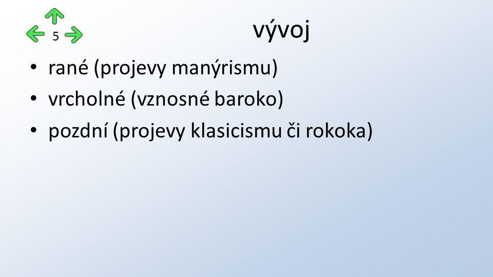 vývoj 5 rané (projevy manýrismu) vrcholné (vznosné baroko) pozdní (projevy klasicismu či rokoka)
