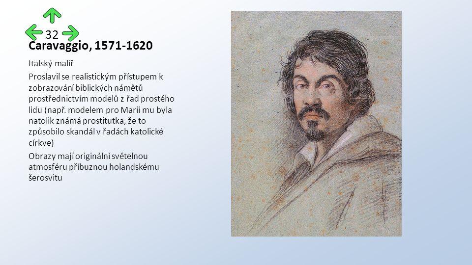 Caravaggio, 1571-1620 Italský malíř Proslavil se realistickým přístupem k zobrazování biblických námětů prostřednictvím modelů z řad prostého lidu (např.