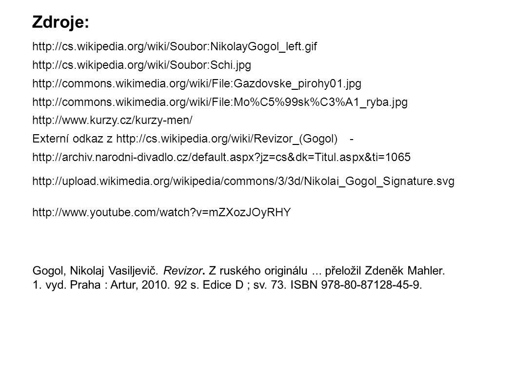 http://cs.wikipedia.org/wiki/Soubor:NikolayGogol_left.gif http://cs.wikipedia.org/wiki/Soubor:Schi.jpg http://commons.wikimedia.org/wiki/File:Gazdovske_pirohy01.jpg http://commons.wikimedia.org/wiki/File:Mo%C5%99sk%C3%A1_ryba.jpg http://www.kurzy.cz/kurzy-men/ http://archiv.narodni-divadlo.cz/default.aspx jz=cs&dk=Titul.aspx&ti=1065 Externí odkaz z http://cs.wikipedia.org/wiki/Revizor_(Gogol) - http://www.youtube.com/watch v=mZXozJOyRHY http://upload.wikimedia.org/wikipedia/commons/3/3d/Nikolai_Gogol_Signature.svg Zdroje: Gogol, Nikolaj Vasiljevič.