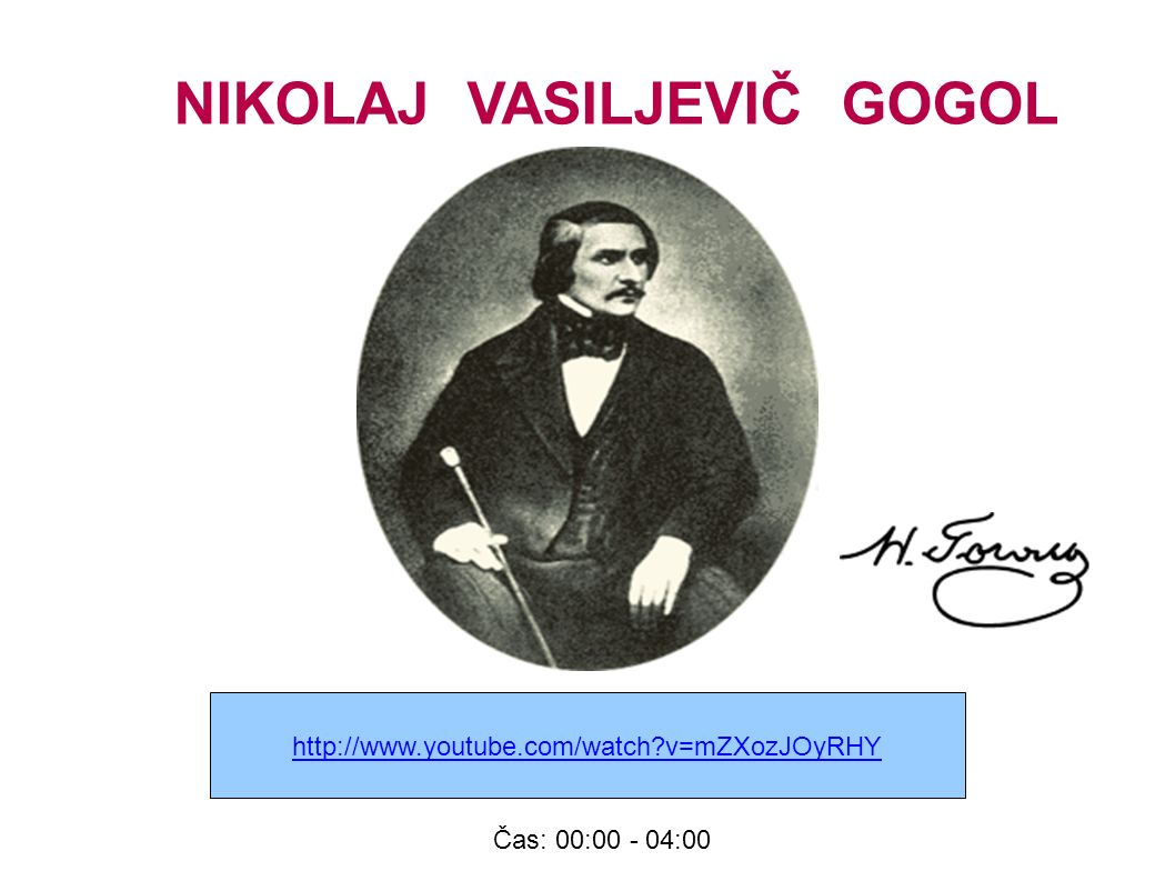 http://www.youtube.com/watch v=mZXozJOyRHY NIKOLAJ VASILJEVIČ GOGOL Čas: 00:00 - 04:00