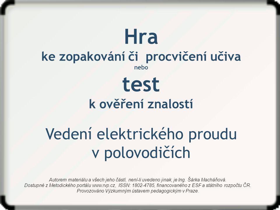 Hra ke zopakování či procvičení učiva nebo test k ověření znalostí Vedení elektrického proudu v polovodičích Autorem materiálu a všech jeho částí, není-li uvedeno jinak, je Ing.