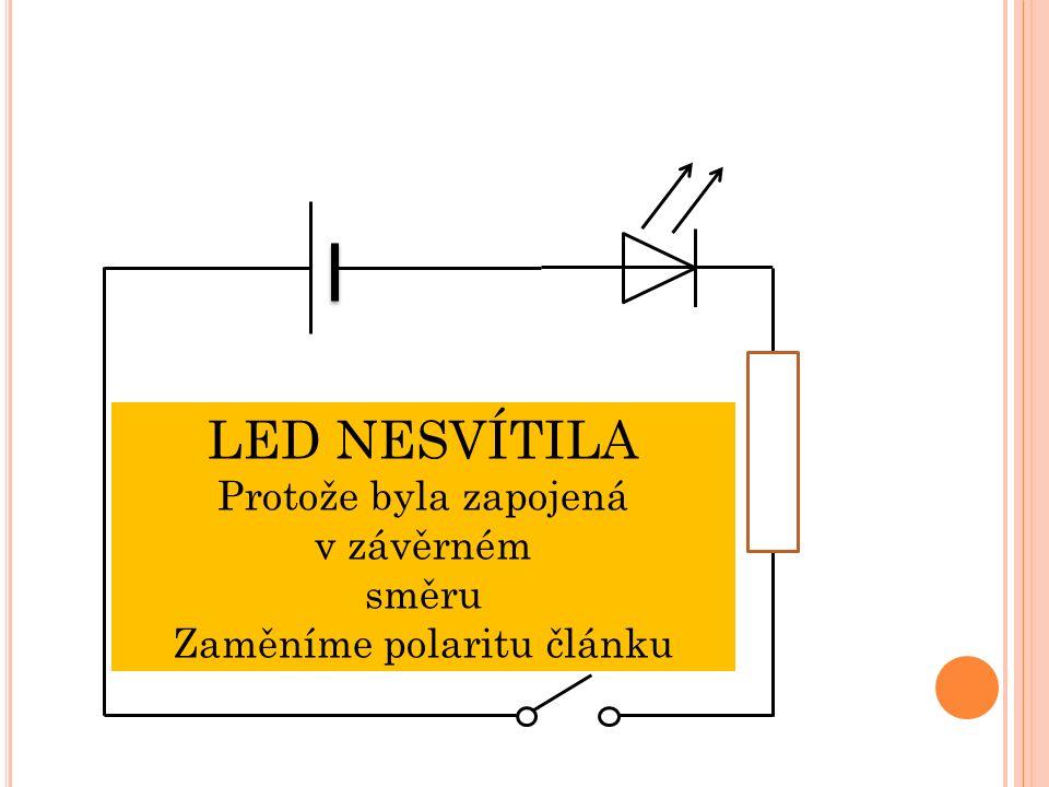 LED NESVÍTILA Protože byla zapojená v závěrném směru Zaměníme polaritu článku