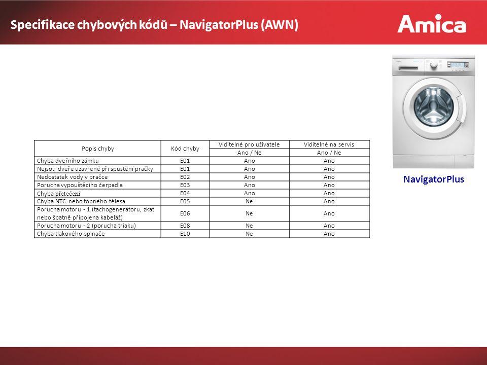 Specifikace chybových kódů – NavigatorPlus (AWN) NavigatorPlus Popis chybyKód chyby Viditelné pro uživateleViditelné na servis Ano / Ne Chyba dveřního zámkuE01Ano Nejsou dveře uzavřené při spuštění pračkyE01Ano Nedostatek vody v pračceE02Ano Porucha vypouštěcího čerpadlaE03Ano Chyba přetečení E04Ano Chyba NTC nebo topného tělesaE05NeAno Porucha motoru - 1 (tachogenerátoru, zkat nebo špatně připojena kabeláž) E06NeAno Porucha motoru - 2 (porucha triaku)E08NeAno Chyba tlakového spinačeE10NeAno