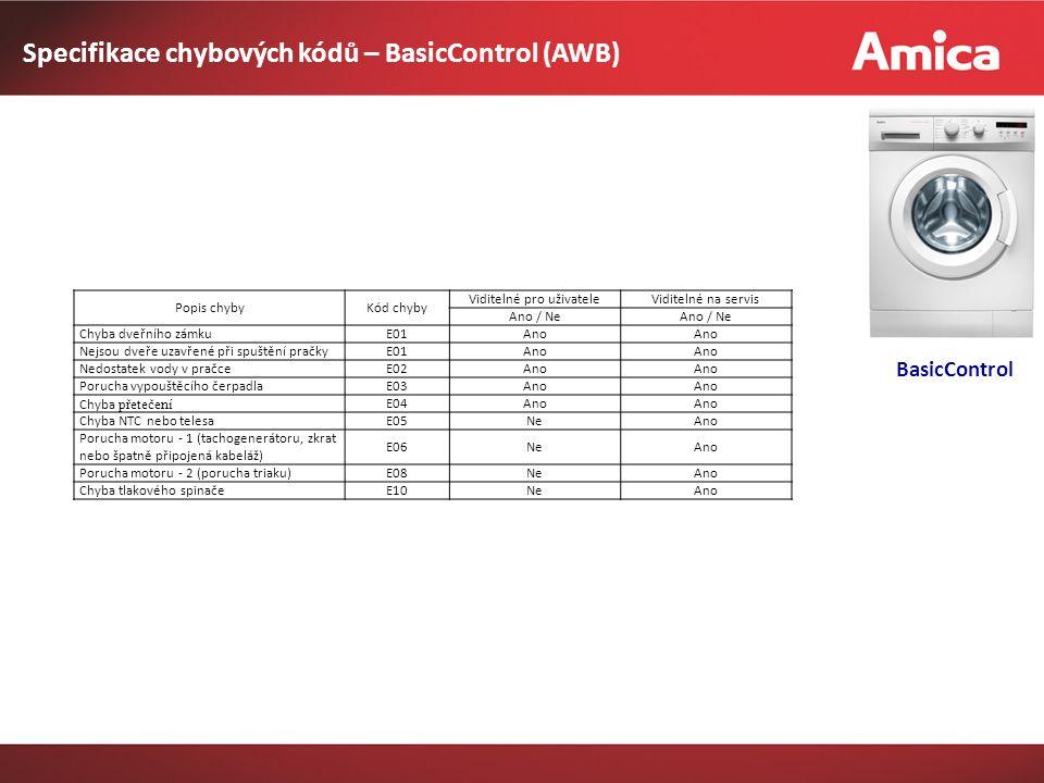 Specifikace chybových kódů – BasicControl (AWB) Popis chybyKód chyby Viditelné pro uživateleViditelné na servis Ano / Ne Chyba dveřního zámkuE01Ano Nejsou dveře uzavřené při spuštění pračkyE01Ano Nedostatek vody v pračceE02Ano Porucha vypouštěcího čerpadlaE03Ano Chyba přetečení E04Ano Chyba NTC nebo telesaE05NeAno Porucha motoru - 1 (tachogenerátoru, zkrat nebo špatně připojená kabeláž) E06NeAno Porucha motoru - 2 (porucha triaku)E08NeAno Chyba tlakového spinačeE10NeAno BasicControl