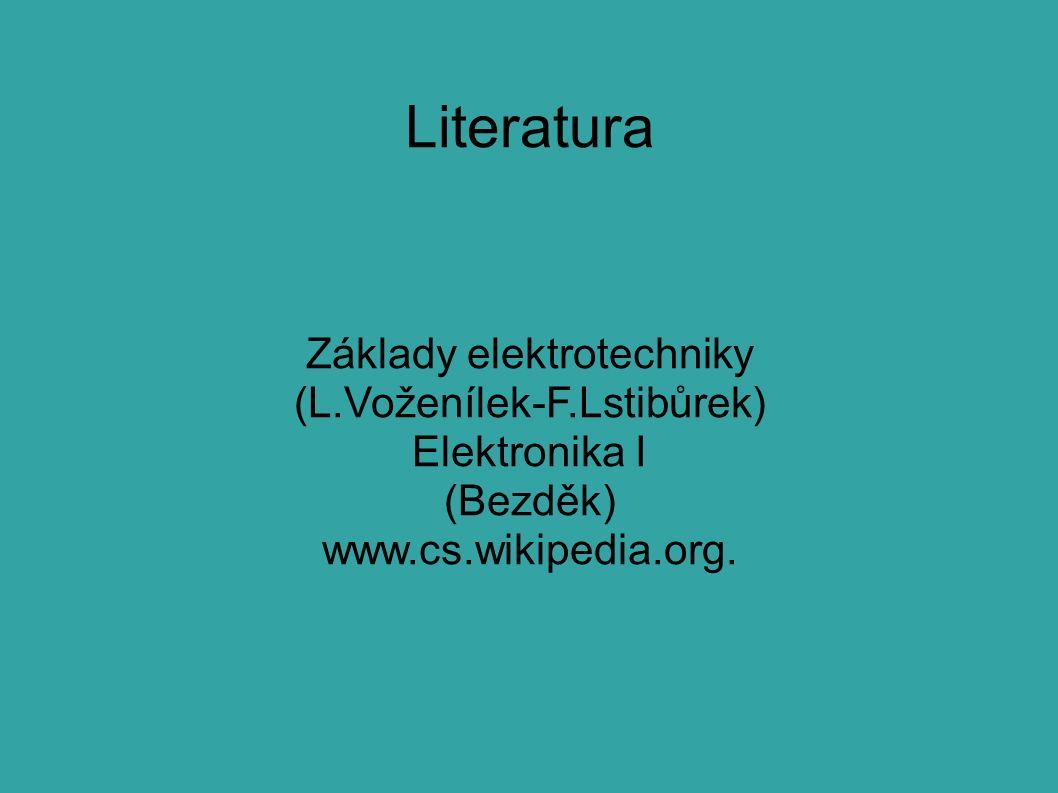 Literatura Základy elektrotechniky (L.Voženílek-F.Lstibůrek) Elektronika I (Bezděk) www.cs.wikipedia.org.