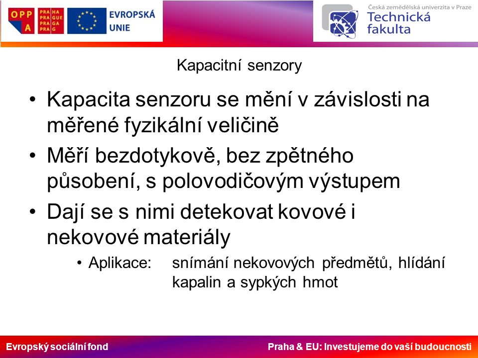 Evropský sociální fond Praha & EU: Investujeme do vaší budoucnosti Kapacitní senzory Kapacita senzoru se mění v závislosti na měřené fyzikální veličině Měří bezdotykově, bez zpětného působení, s polovodičovým výstupem Dají se s nimi detekovat kovové i nekovové materiály Aplikace: snímání nekovových předmětů, hlídání kapalin a sypkých hmot