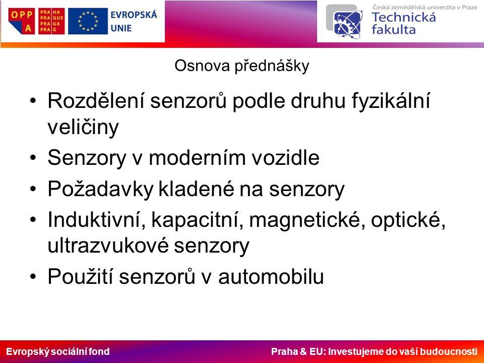 Evropský sociální fond Praha & EU: Investujeme do vaší budoucnosti Osnova přednášky Rozdělení senzorů podle druhu fyzikální veličiny Senzory v moderním vozidle Požadavky kladené na senzory Induktivní, kapacitní, magnetické, optické, ultrazvukové senzory Použití senzorů v automobilu